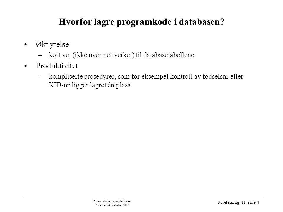 Datamodellering og databaser Else Lervik, oktober 2012 Forelesning 11, side 4 Hvorfor lagre programkode i databasen.