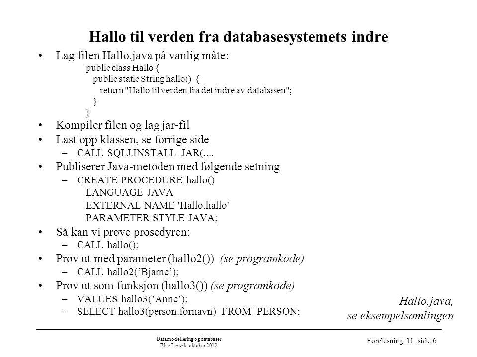 Datamodellering og databaser Else Lervik, oktober 2012 Forelesning 11, side 7 CallSpec Java-metoder (kun public static metoder, klassemetoder) publiseres via CallSpec's: –void-metoder: CREATE PROCEDURE –ikke-void-metoder: CREATE FUNCTION CallSpec-en er bindeleddet mellom SQL og Java Applikasjoner bruker navnet som er definert i CallSpec'en Ved kall slår kjøresystemet opp i datakatalogen og finner CallSpec'en Java-metoden utføres Kan laste opp nye utgaver av Java- klassene uten at CallSpec-scriptet behøver å kjøres på nytt