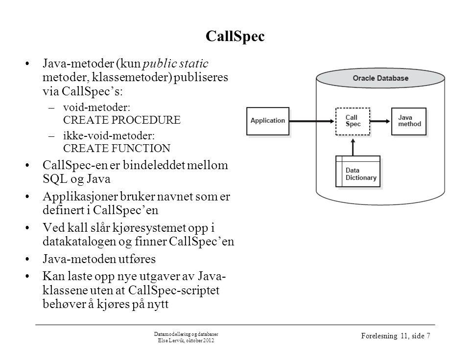 Datamodellering og databaser Else Lervik, oktober 2012 Forelesning 11, side 8 Syntaks CREATE PROCEDURE CREATE PROCEDURE procedure-Name ( [ ProcedureParameter [, ProcedureParameter] ] *) [ ProcedureElement ] * ProcedureParameter: [ { IN | OUT | INOUT } ] [ parameter-Name ] DataType ProcedureElement: { | [ DYNAMIC ] RESULT SETS INTEGER | LANGUAGE { JAVA } | EXTERNAL NAME string | PARAMETER STYLE JAVA | { NO SQL | MODIFIES SQL DATA | CONTAINS SQL | READS SQL DATA } } Alle datatyper i hht databasesyntaks (ikke Javasyntaks) dersom ingenting oppgis, gjelder IN fullstendig navn på Java-metoden dersom ingenting oppgis, gjelder MODIFIES SQL DATA obliga- torisk