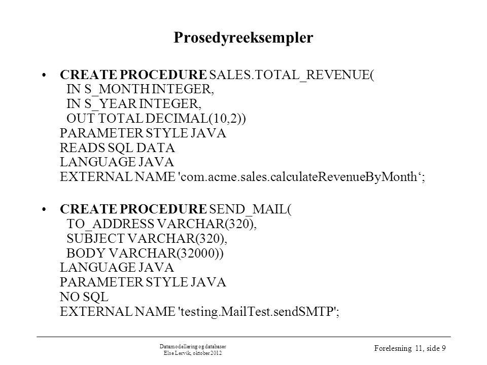 Datamodellering og databaser Else Lervik, oktober 2012 Forelesning 11, side 10 Syntaks CREATE FUNCTION CREATE FUNCTION function-name ( [ FunctionParameter [, FunctionParameter] ] * ) RETURNS DataType [ FunctionElement ] * FunctionParameter : [ parameter-Name ] DataType FunctionElement : { | LANGUAGE { JAVA } | EXTERNAL NAME string | PARAMETER STYLE JAVA | { NO SQL | CONTAINS SQL | READS SQL DATA } | { RETURNS NULL ON NULL INPUT | CALLED ON NULL INPUT } } fullstendig navn på Java-metoden dersom ingenting oppgis, gjelder READS SQL DATA obliga- torisk dersom ingenting oppgis, gjelder CALLED ON NULL INPUT funksjonen må selv teste på input-verdier som er null