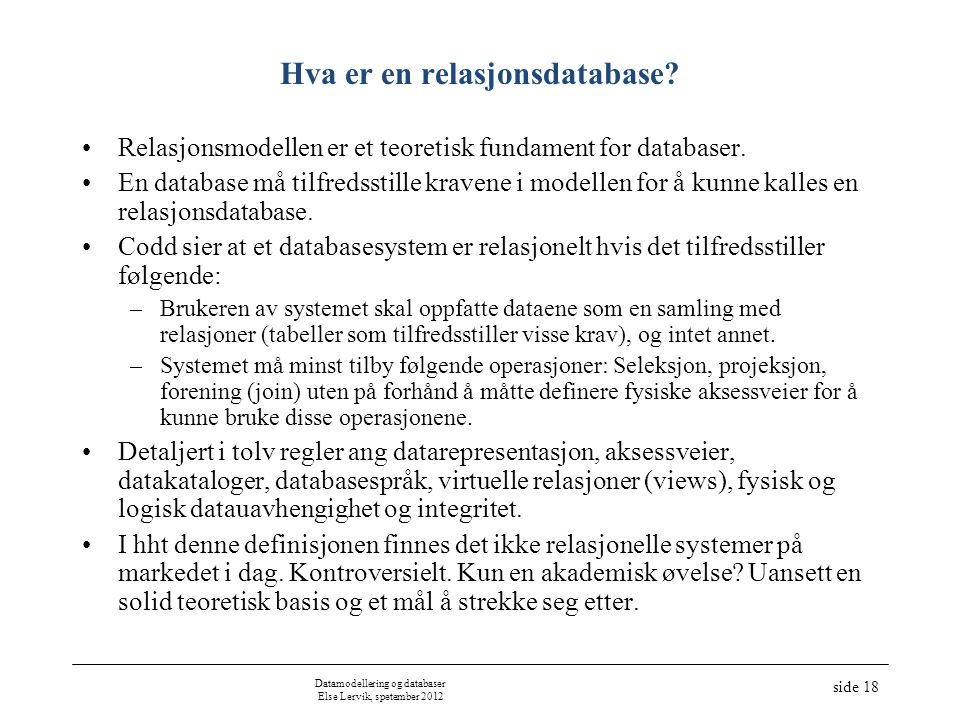 Datamodellering og databaser Else Lervik, spetember 2012 side 18 Hva er en relasjonsdatabase? Relasjonsmodellen er et teoretisk fundament for database
