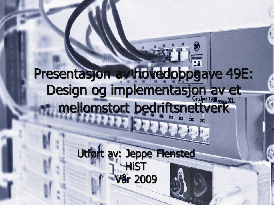 Presentasjon av hovedoppgave 49E: Design og implementasjon av et mellomstort bedriftsnettverk Utført av: Jeppe Flensted HiST Vår 2009