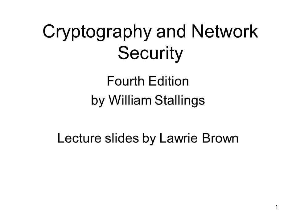 1 Cryptography and Network Security Fourth Edition by William Stallings Lecture slides by Lawrie Brown