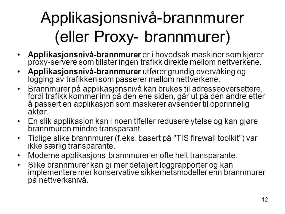 12 Applikasjonsnivå-brannmurer (eller Proxy- brannmurer) Applikasjonsnivå-brannmurer er i hovedsak maskiner som kjører proxy-servere som tillater ingen trafikk direkte mellom nettverkene.
