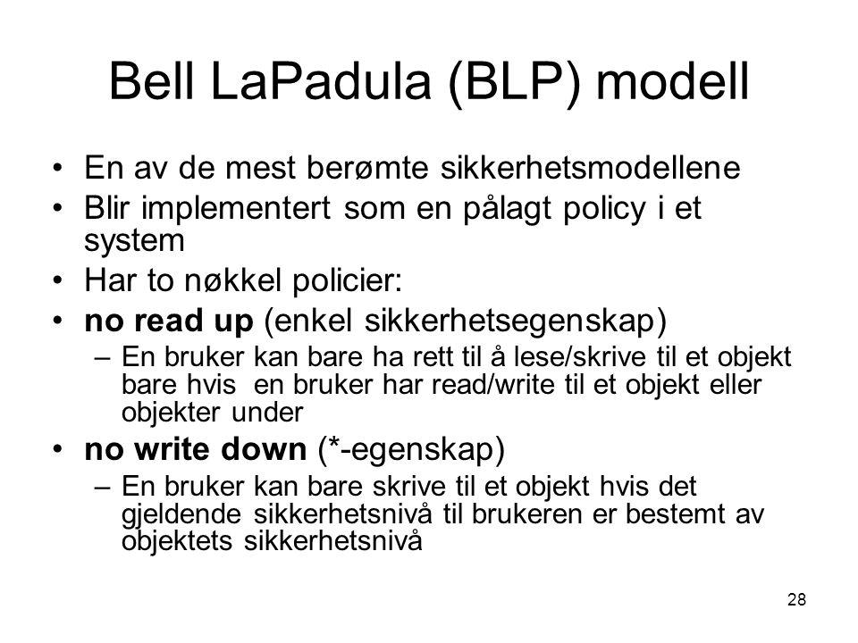 28 Bell LaPadula (BLP) modell En av de mest berømte sikkerhetsmodellene Blir implementert som en pålagt policy i et system Har to nøkkel policier: no read up (enkel sikkerhetsegenskap) –En bruker kan bare ha rett til å lese/skrive til et objekt bare hvis en bruker har read/write til et objekt eller objekter under no write down (*-egenskap) –En bruker kan bare skrive til et objekt hvis det gjeldende sikkerhetsnivå til brukeren er bestemt av objektets sikkerhetsnivå