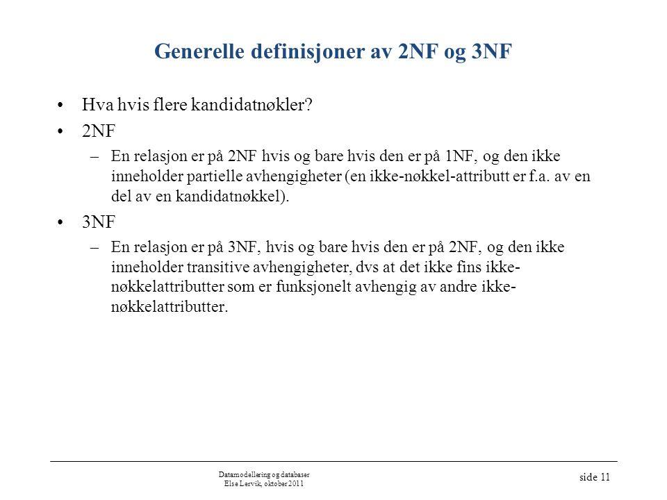 Datamodellering og databaser Else Lervik, oktober 2011 side 11 Generelle definisjoner av 2NF og 3NF Hva hvis flere kandidatnøkler? 2NF –En relasjon er