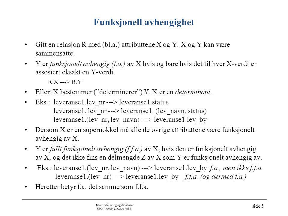 Datamodellering og databaser Else Lervik, oktober 2011 side 5 Funksjonell avhengighet Gitt en relasjon R med (bl.a.) attributtene X og Y. X og Y kan v