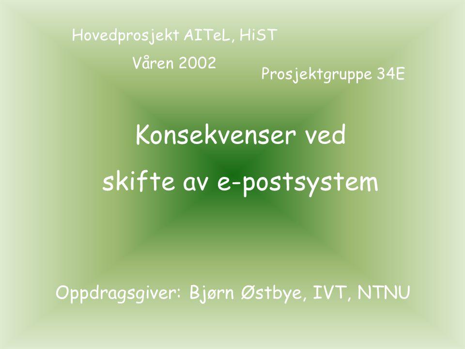 Konsekvenser ved skifte av e-postsystem Hovedprosjekt AITeL, HiST Våren 2002 Prosjektgruppe 34E Oppdragsgiver: Bjørn Østbye, IVT, NTNU