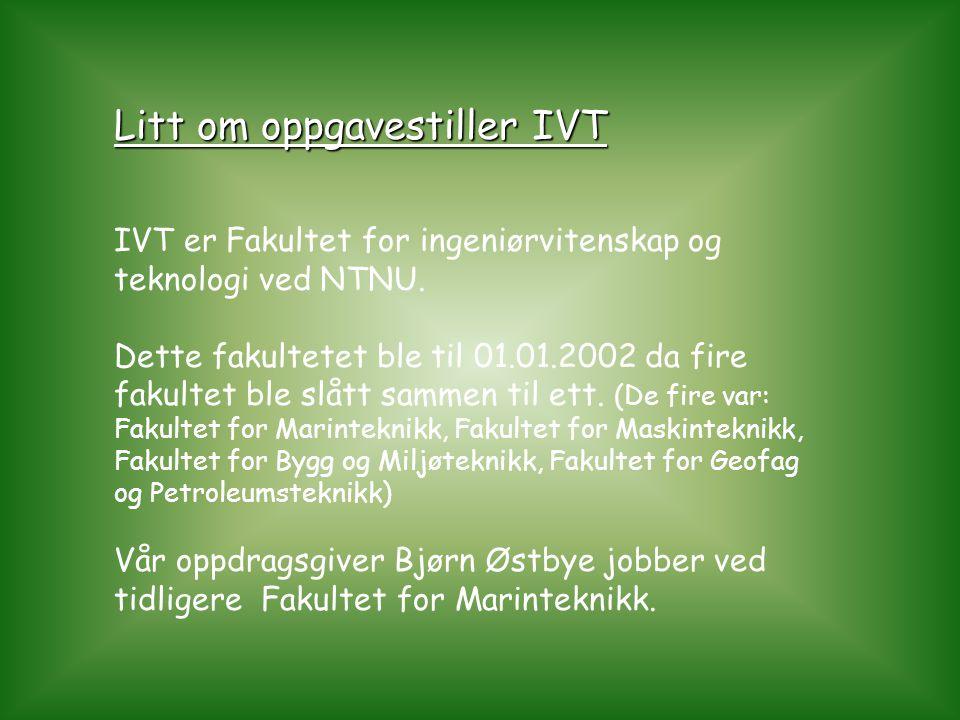 Litt om oppgavestiller IVT IVT er Fakultet for ingeniørvitenskap og teknologi ved NTNU. Dette fakultetet ble til 01.01.2002 da fire fakultet ble slått