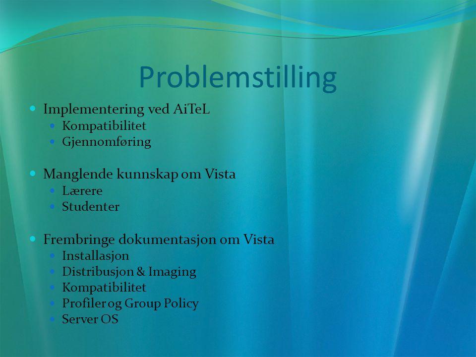 Problemstilling Implementering ved AiTeL Kompatibilitet Gjennomføring Manglende kunnskap om Vista Lærere Studenter Frembringe dokumentasjon om Vista Installasjon Distribusjon & Imaging Kompatibilitet Profiler og Group Policy Server OS
