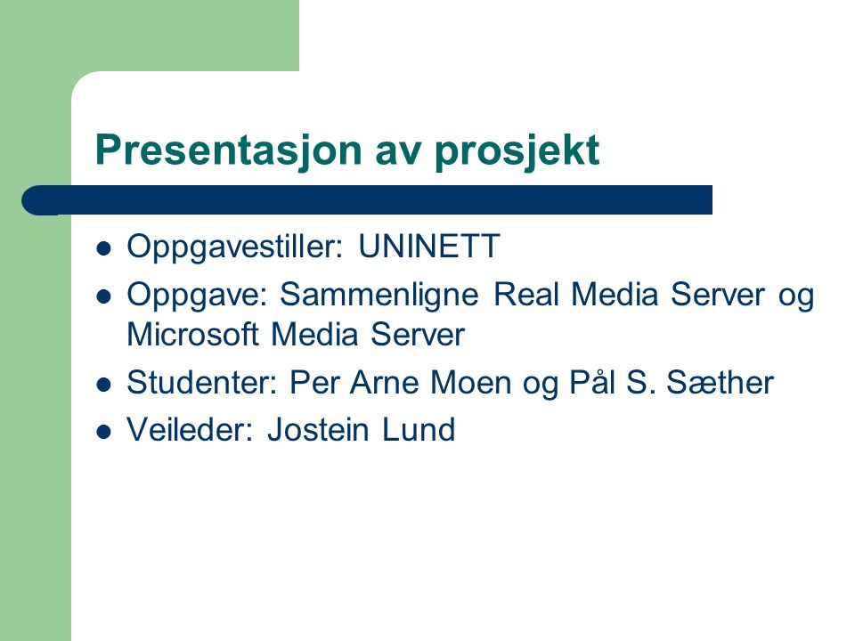 Presentasjon av prosjekt Oppgavestiller: UNINETT Oppgave: Sammenligne Real Media Server og Microsoft Media Server Studenter: Per Arne Moen og Pål S.