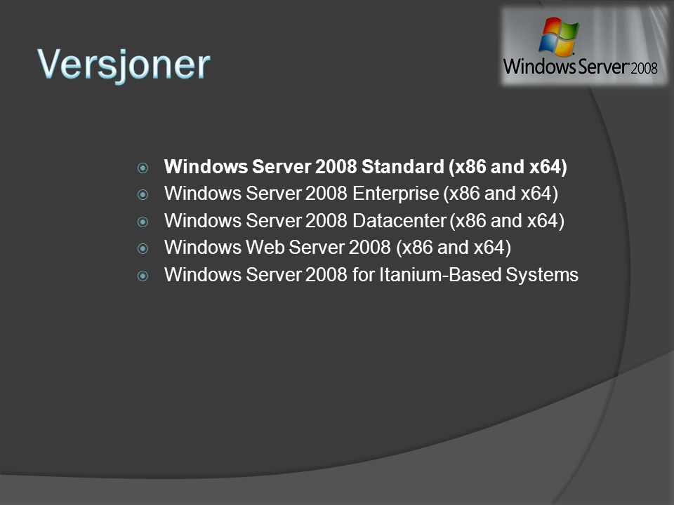  Windows Server 2008 Standard (x86 and x64)  Windows Server 2008 Enterprise (x86 and x64)  Windows Server 2008 Datacenter (x86 and x64)  Windows W