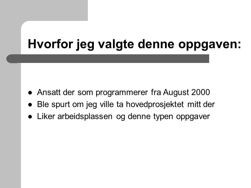 Hvorfor jeg valgte denne oppgaven: Ansatt der som programmerer fra August 2000 Ble spurt om jeg ville ta hovedprosjektet mitt der Liker arbeidsplassen og denne typen oppgaver
