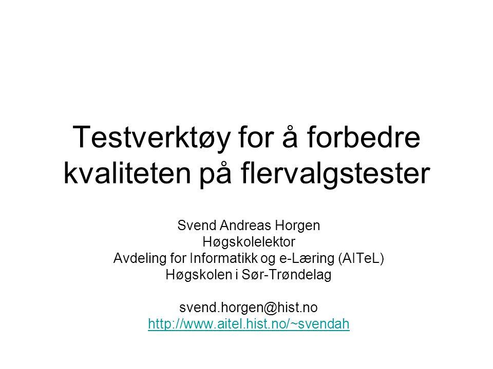 Testverktøy for å forbedre kvaliteten på flervalgstester Svend Andreas Horgen Høgskolelektor Avdeling for Informatikk og e-Læring (AITeL) Høgskolen i Sør-Trøndelag svend.horgen@hist.no http://www.aitel.hist.no/~svendah