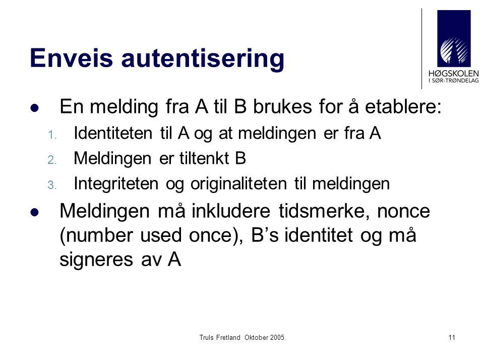 Truls Fretland Oktober 200511 Enveis autentisering En melding fra A til B brukes for å etablere: 1. Identiteten til A og at meldingen er fra A 2. Meld