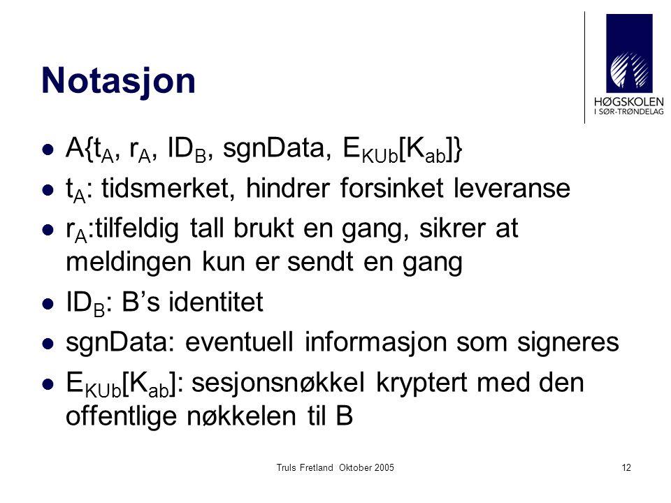 Truls Fretland Oktober 200512 Notasjon A{t A, r A, ID B, sgnData, E KUb [K ab ]} t A : tidsmerket, hindrer forsinket leveranse r A :tilfeldig tall brukt en gang, sikrer at meldingen kun er sendt en gang ID B : B's identitet sgnData: eventuell informasjon som signeres E KUb [K ab ]: sesjonsnøkkel kryptert med den offentlige nøkkelen til B
