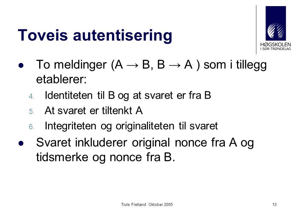 Truls Fretland Oktober 200513 Toveis autentisering To meldinger (A → B, B → A ) som i tillegg etablerer: 4. Identiteten til B og at svaret er fra B 5.