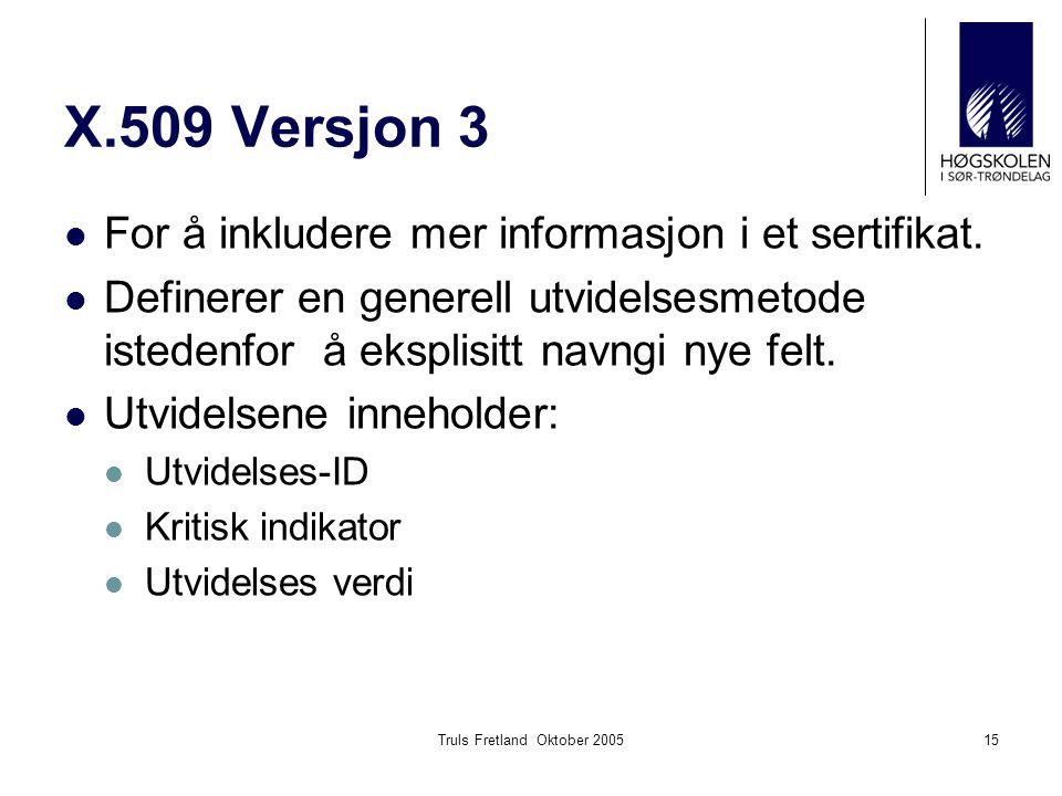 Truls Fretland Oktober 200515 X.509 Versjon 3 For å inkludere mer informasjon i et sertifikat. Definerer en generell utvidelsesmetode istedenfor å eks
