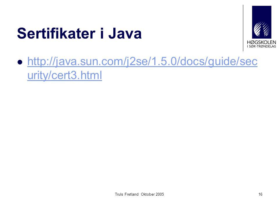 Truls Fretland Oktober 200516 Sertifikater i Java http://java.sun.com/j2se/1.5.0/docs/guide/sec urity/cert3.html http://java.sun.com/j2se/1.5.0/docs/g