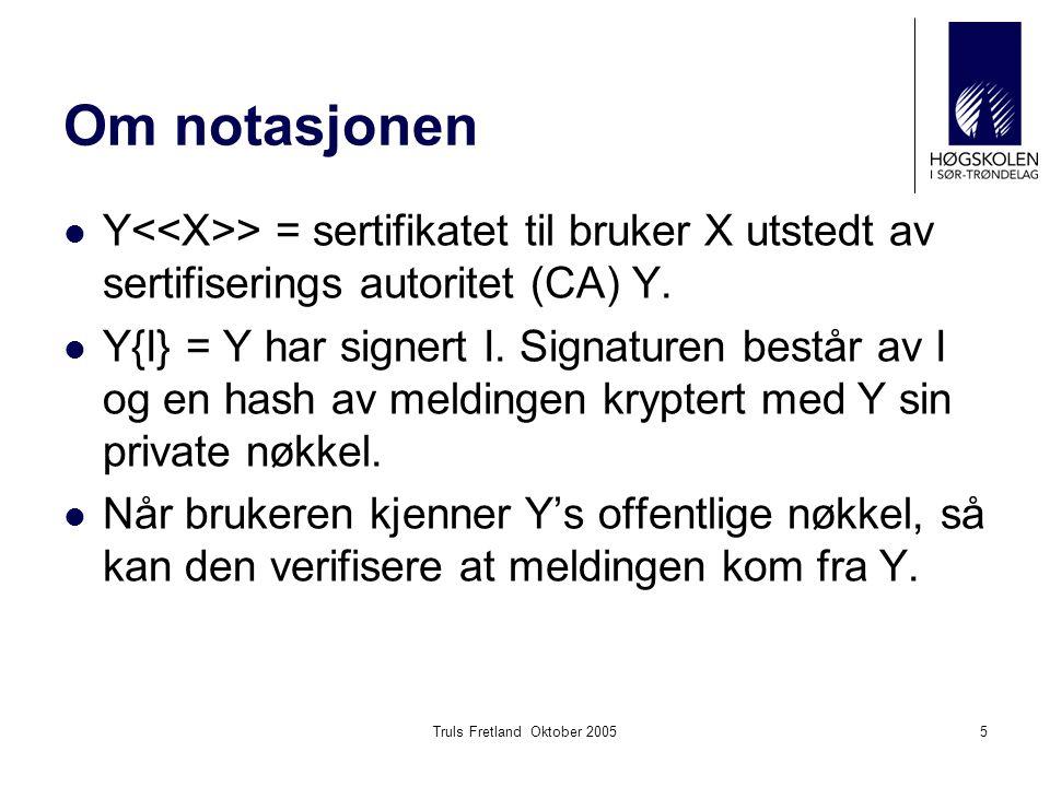 Truls Fretland Oktober 20055 Om notasjonen Y > = sertifikatet til bruker X utstedt av sertifiserings autoritet (CA) Y. Y{I} = Y har signert I. Signatu