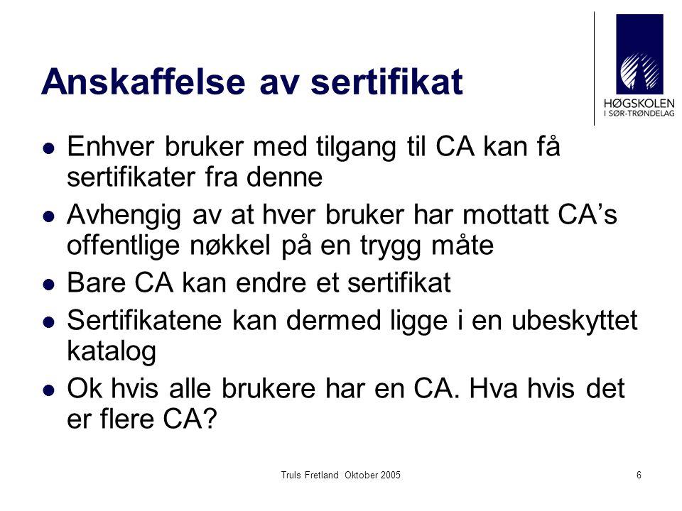 Truls Fretland Oktober 20056 Anskaffelse av sertifikat Enhver bruker med tilgang til CA kan få sertifikater fra denne Avhengig av at hver bruker har m