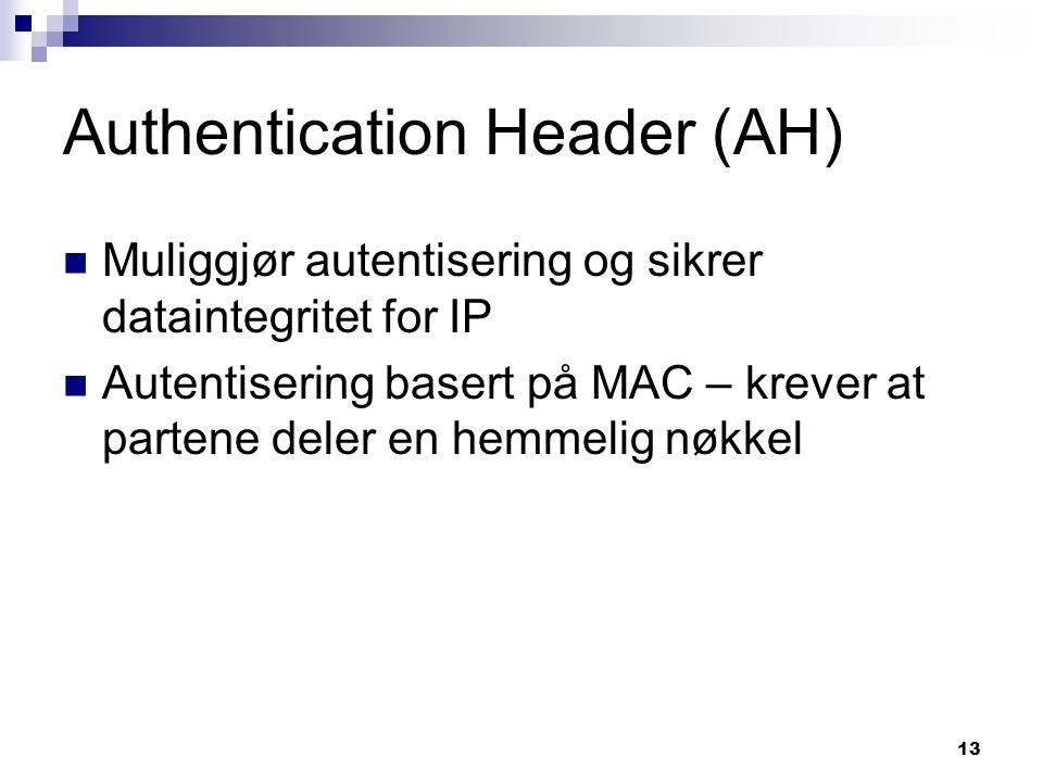 13 Authentication Header (AH) Muliggjør autentisering og sikrer dataintegritet for IP Autentisering basert på MAC – krever at partene deler en hemmeli