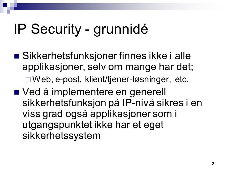 2 IP Security - grunnidé Sikkerhetsfunksjoner finnes ikke i alle applikasjoner, selv om mange har det;  Web, e-post, klient/tjener-løsninger, etc. Ve