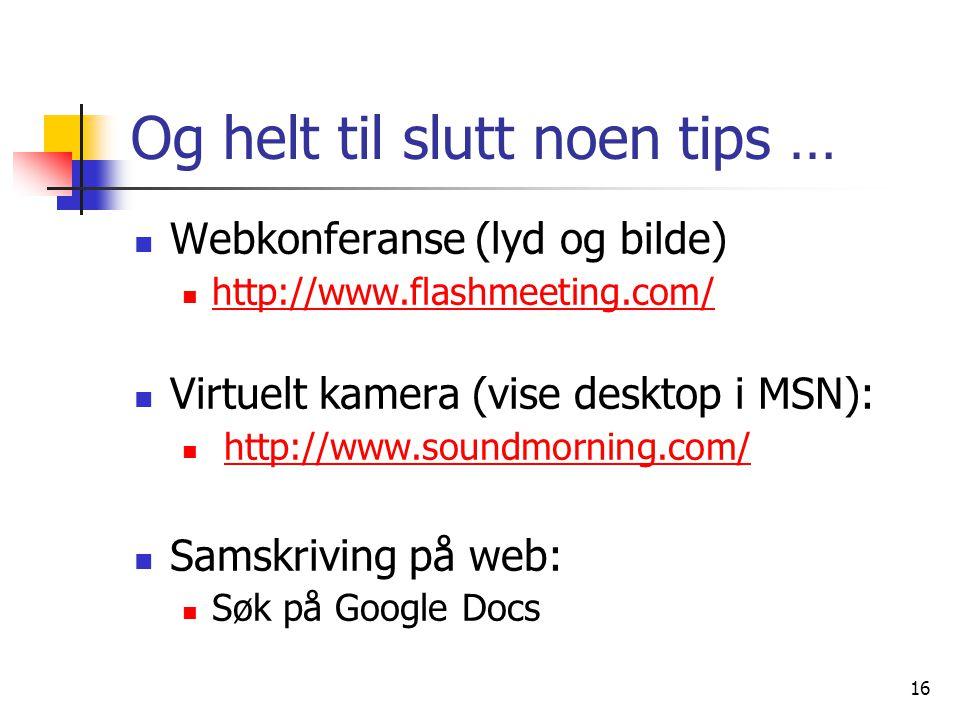 16 Og helt til slutt noen tips … Webkonferanse (lyd og bilde) http://www.flashmeeting.com/ Virtuelt kamera (vise desktop i MSN): http://www.soundmorning.com/ Samskriving på web: Søk på Google Docs