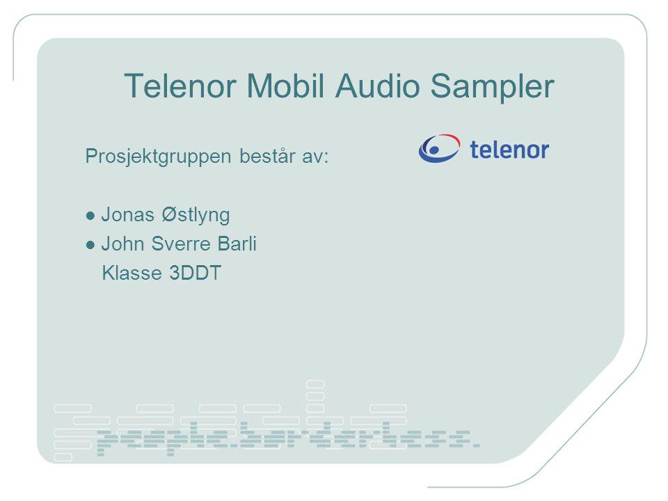 Telenor Mobil Audio Sampler Prosjektgruppen består av: Jonas Østlyng John Sverre Barli Klasse 3DDT