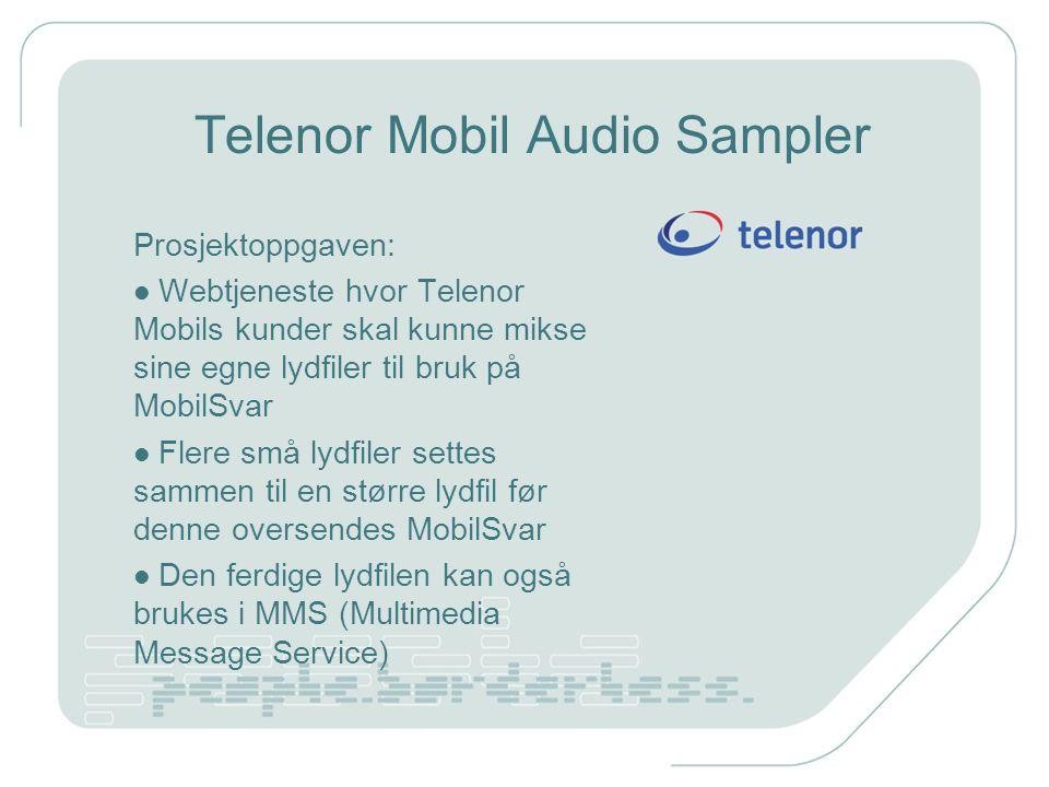 Telenor Mobil Audio Sampler Prosjektoppgaven: Webtjeneste hvor Telenor Mobils kunder skal kunne mikse sine egne lydfiler til bruk på MobilSvar Flere små lydfiler settes sammen til en større lydfil før denne oversendes MobilSvar Den ferdige lydfilen kan også brukes i MMS (Multimedia Message Service)