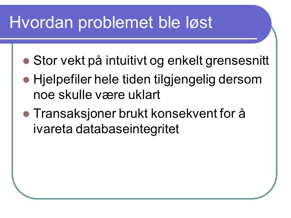 Hvordan problemet ble løst Stor vekt på intuitivt og enkelt grensesnitt Hjelpefiler hele tiden tilgjengelig dersom noe skulle være uklart Transaksjoner brukt konsekvent for å ivareta databaseintegritet