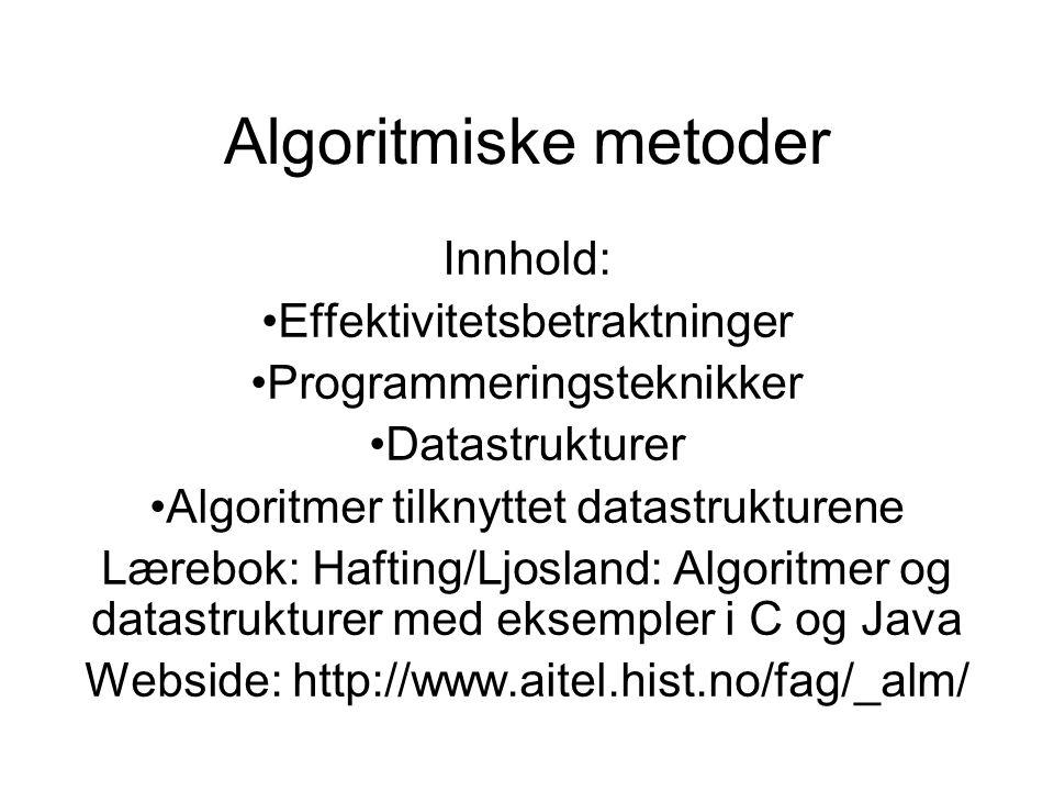 Algoritmiske metoder Innhold: Effektivitetsbetraktninger Programmeringsteknikker Datastrukturer Algoritmer tilknyttet datastrukturene Lærebok: Hafting/Ljosland: Algoritmer og datastrukturer med eksempler i C og Java Webside: http://www.aitel.hist.no/fag/_alm/
