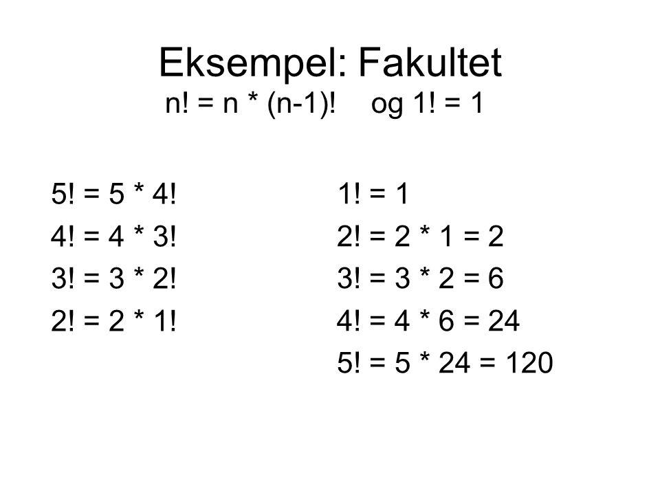 Eksempel: Fakultet n! = n * (n-1)! og 1! = 1 1! = 1 2! = 2 * 1 = 2 3! = 3 * 2 = 6 4! = 4 * 6 = 24 5! = 5 * 24 = 120 5! = 5 * 4! 4! = 4 * 3! 3! = 3 * 2