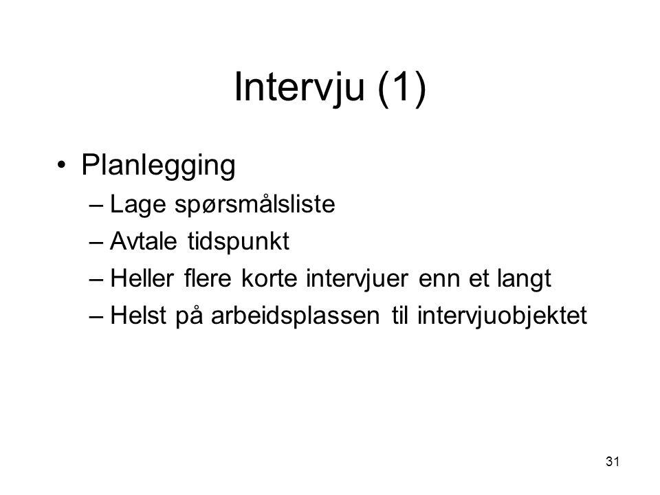 31 Intervju (1) Planlegging –Lage spørsmålsliste –Avtale tidspunkt –Heller flere korte intervjuer enn et langt –Helst på arbeidsplassen til intervjuob