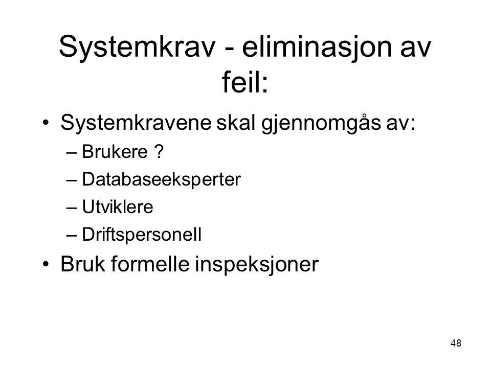 48 Systemkrav - eliminasjon av feil: Systemkravene skal gjennomgås av: –Brukere ? –Databaseeksperter –Utviklere –Driftspersonell Bruk formelle inspeks