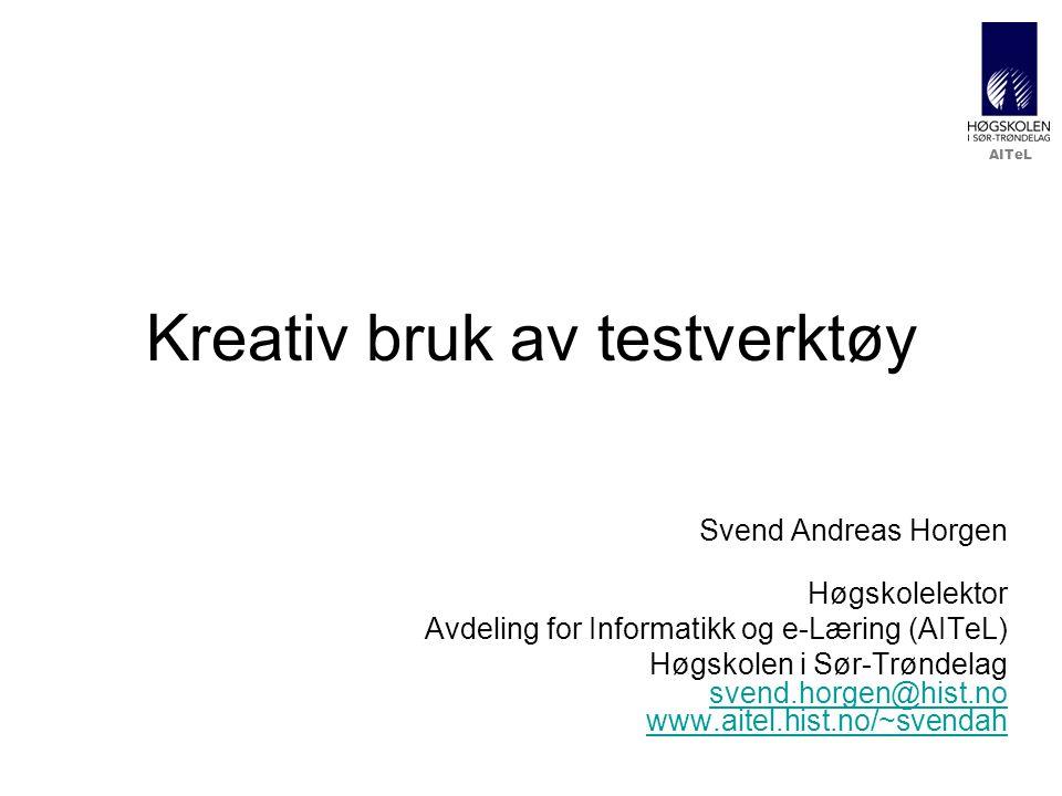 AITeL Kreativ bruk av testverktøy Svend Andreas Horgen Høgskolelektor Avdeling for Informatikk og e-Læring (AITeL) Høgskolen i Sør-Trøndelag svend.hor