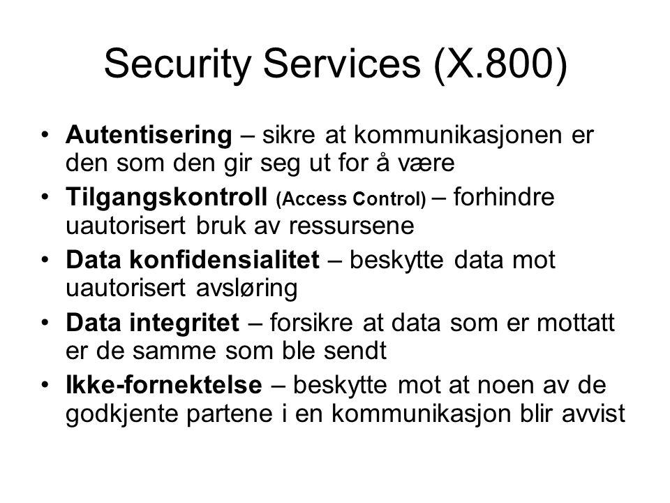 Security Services (X.800) Autentisering – sikre at kommunikasjonen er den som den gir seg ut for å være Tilgangskontroll (Access Control) – forhindre uautorisert bruk av ressursene Data konfidensialitet – beskytte data mot uautorisert avsløring Data integritet – forsikre at data som er mottatt er de samme som ble sendt Ikke-fornektelse – beskytte mot at noen av de godkjente partene i en kommunikasjon blir avvist