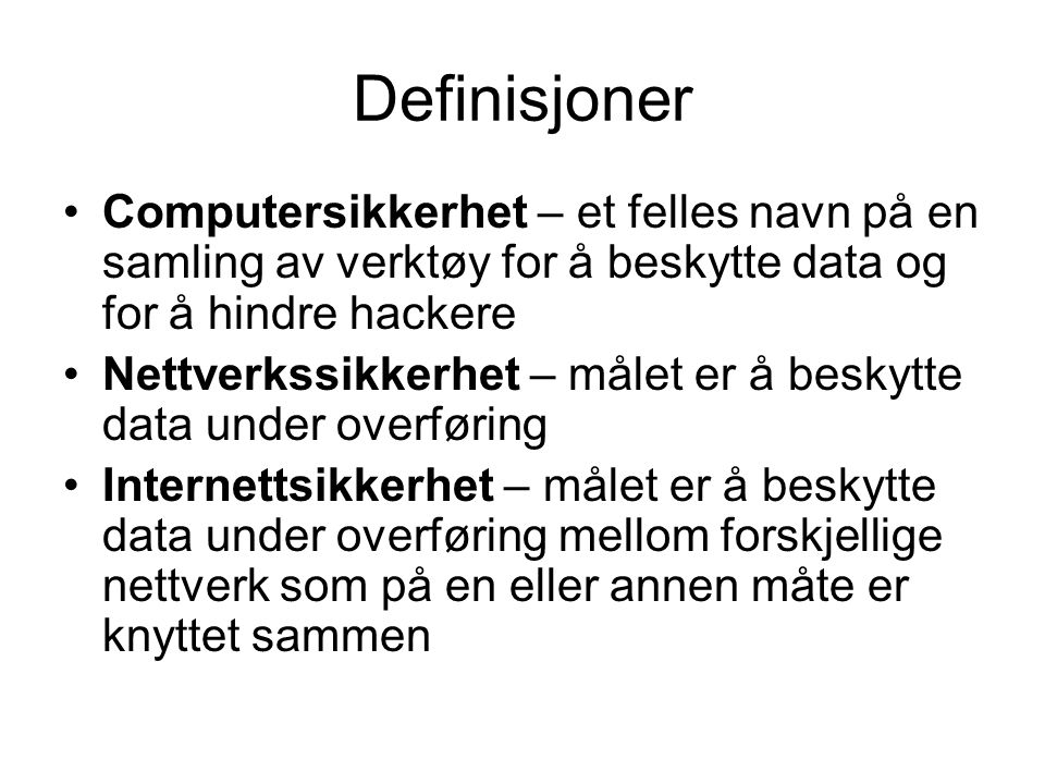 Definisjoner Computersikkerhet – et felles navn på en samling av verktøy for å beskytte data og for å hindre hackere Nettverkssikkerhet – målet er å beskytte data under overføring Internettsikkerhet – målet er å beskytte data under overføring mellom forskjellige nettverk som på en eller annen måte er knyttet sammen