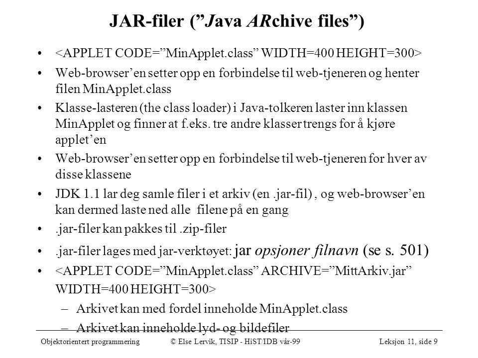 Objektorientert programmering© Else Lervik, TISIP - HiST/IDB vår-99Leksjon 11, side 9 JAR-filer ( Java ARchive files ) Web-browser'en setter opp en forbindelse til web-tjeneren og henter filen MinApplet.class Klasse-lasteren (the class loader) i Java-tolkeren laster inn klassen MinApplet og finner at f.eks.