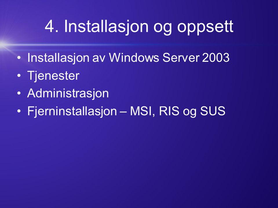 4. Installasjon og oppsett Installasjon av Windows Server 2003 Tjenester Administrasjon Fjerninstallasjon – MSI, RIS og SUS