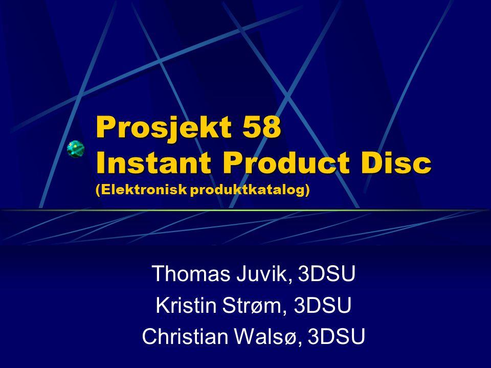 Prosjekt 58 Instant Product Disc Prosjekt 58 Instant Product Disc (Elektronisk produktkatalog) Thomas Juvik, 3DSU Kristin Strøm, 3DSU Christian Walsø, 3DSU