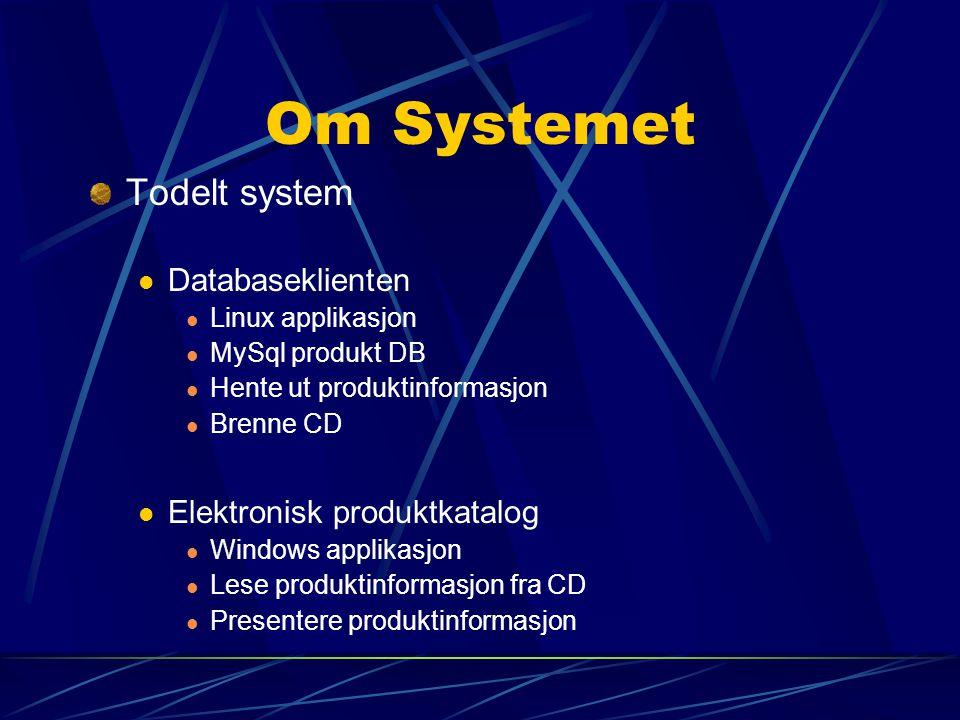 Om Systemet Todelt system Databaseklienten Linux applikasjon MySql produkt DB Hente ut produktinformasjon Brenne CD Elektronisk produktkatalog Windows applikasjon Lese produktinformasjon fra CD Presentere produktinformasjon