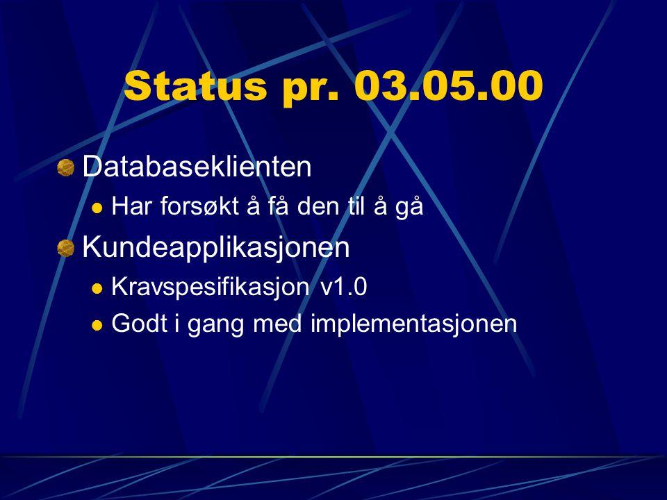 Status pr. 03.05.00 Databaseklienten Har forsøkt å få den til å gå Kundeapplikasjonen Kravspesifikasjon v1.0 Godt i gang med implementasjonen