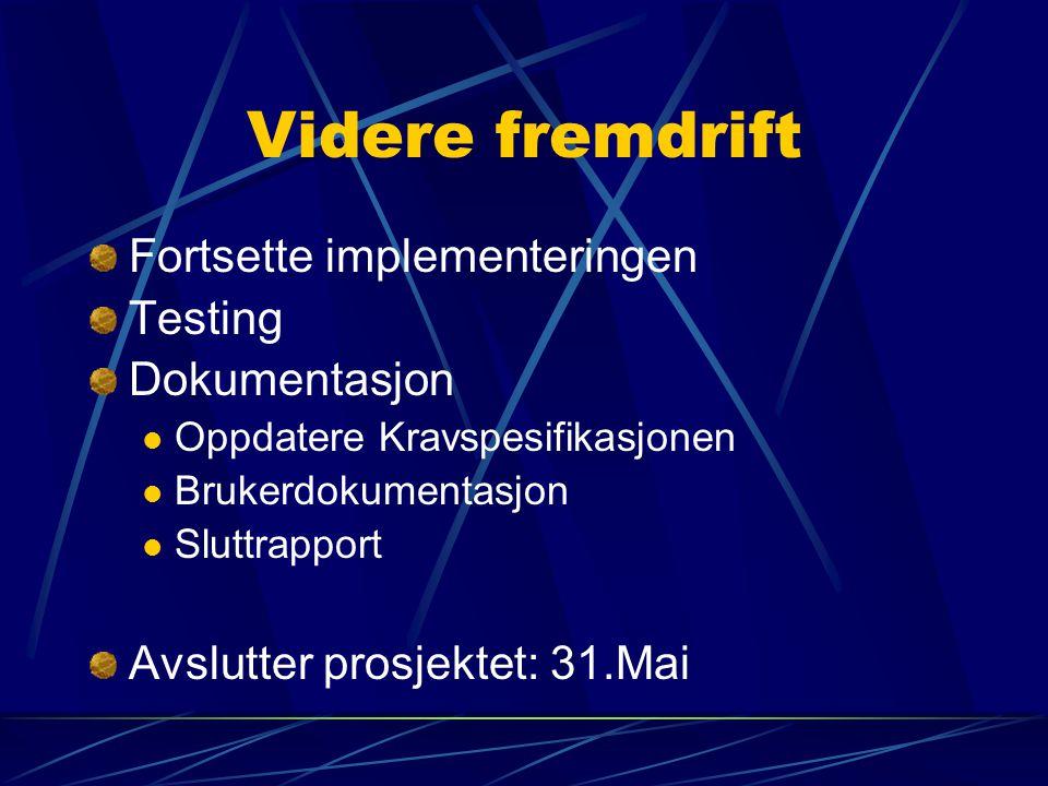 Videre fremdrift Fortsette implementeringen Testing Dokumentasjon Oppdatere Kravspesifikasjonen Brukerdokumentasjon Sluttrapport Avslutter prosjektet: 31.Mai