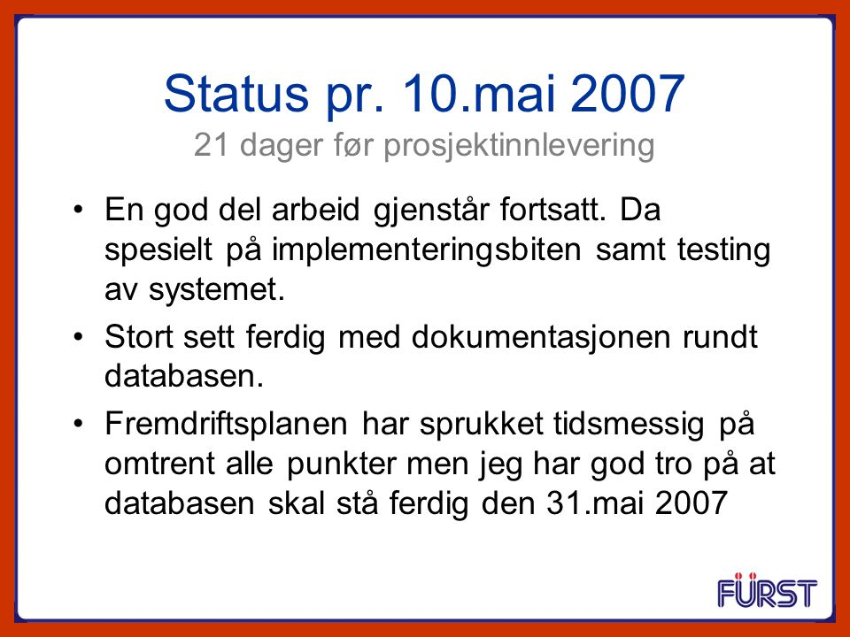 Status pr. 10.mai 2007 21 dager før prosjektinnlevering En god del arbeid gjenstår fortsatt. Da spesielt på implementeringsbiten samt testing av syste