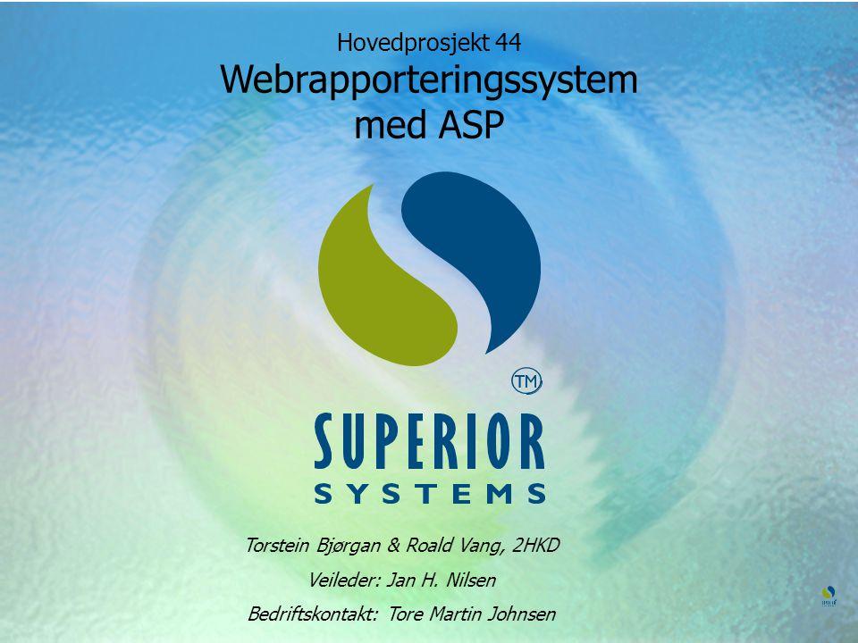 Hovedprosjekt 44 Webrapporteringssystem med ASP Torstein Bjørgan & Roald Vang, 2HKD Veileder: Jan H. Nilsen Bedriftskontakt: Tore Martin Johnsen