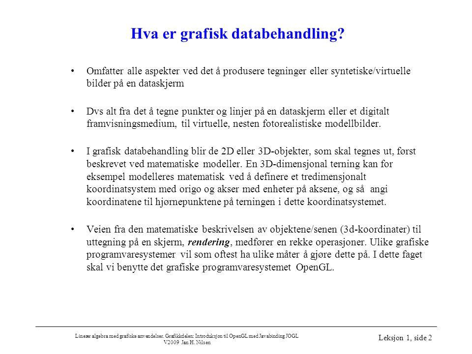 Lineær algebra med grafiske anvendelser. Grafikkdelen: Introduksjon til OpenGL med Javabinding JOGL V2009 Jan H. Nilsen Leksjon 1, side 2 Hva er grafi