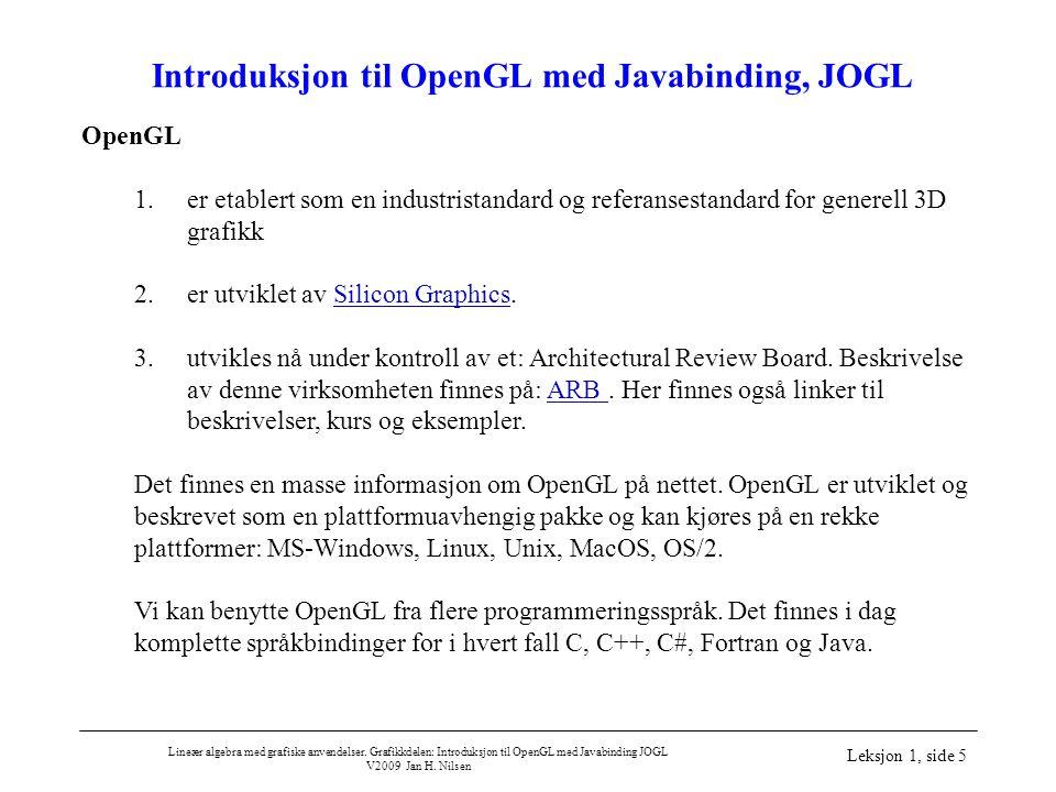 Lineær algebra med grafiske anvendelser. Grafikkdelen: Introduksjon til OpenGL med Javabinding JOGL V2009 Jan H. Nilsen Leksjon 1, side 5 Introduksjon