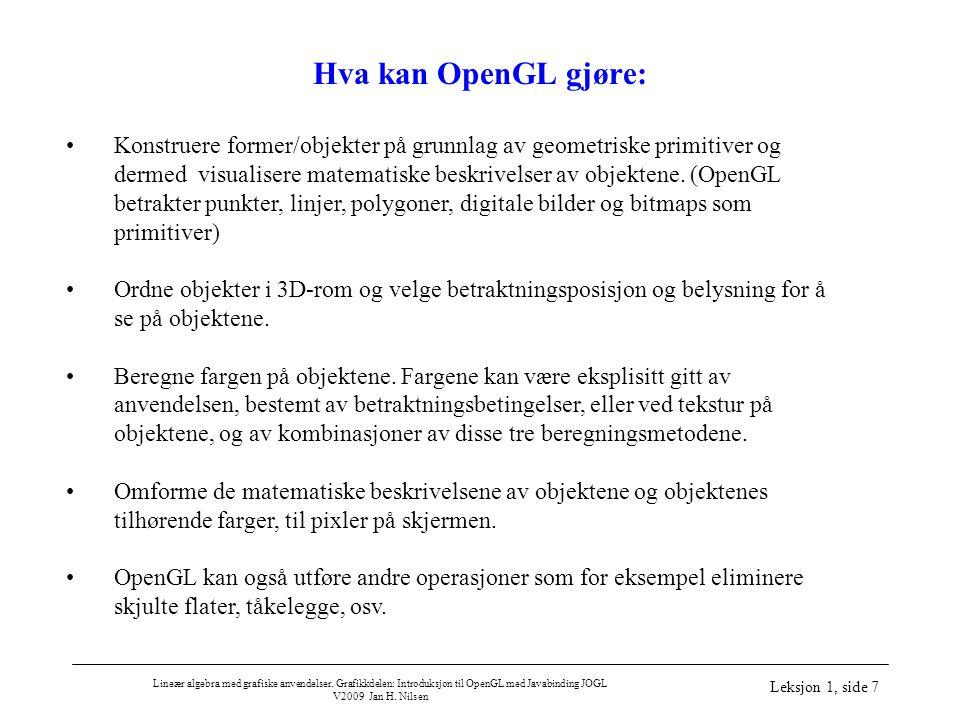 Lineær algebra med grafiske anvendelser. Grafikkdelen: Introduksjon til OpenGL med Javabinding JOGL V2009 Jan H. Nilsen Leksjon 1, side 7 Hva kan Open