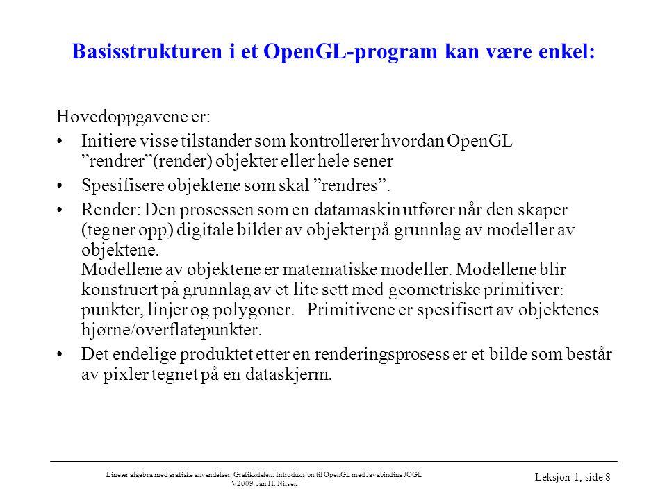 Lineær algebra med grafiske anvendelser. Grafikkdelen: Introduksjon til OpenGL med Javabinding JOGL V2009 Jan H. Nilsen Leksjon 1, side 8 Basisstruktu